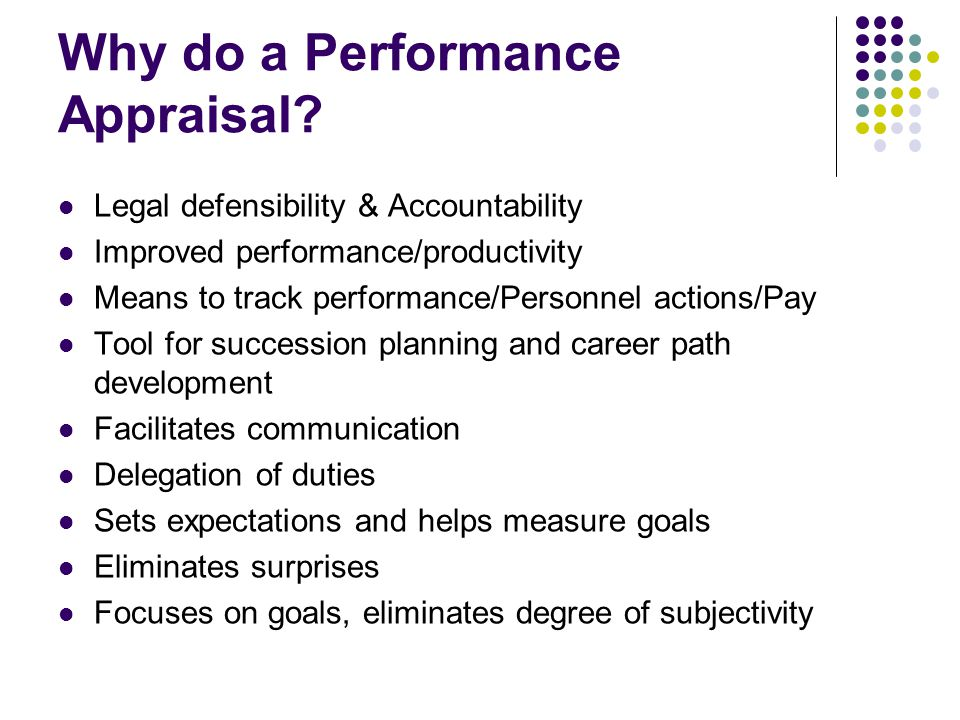 Why do a Performance Appraisal? Legal defensibility & Accountability Improved performance/productivity Means to track performance/Personnel actions/Pa