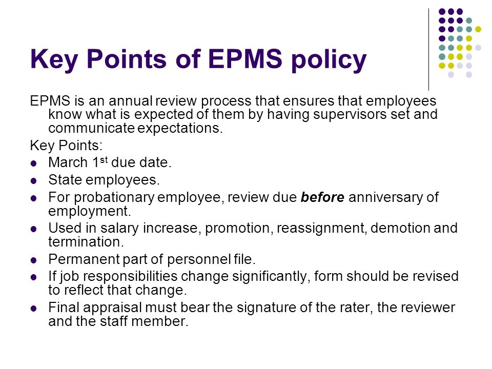 Key Points of EPMS policy EPMS is an annual review process that ensures that employees know what is expected of them by having supervisors set and com