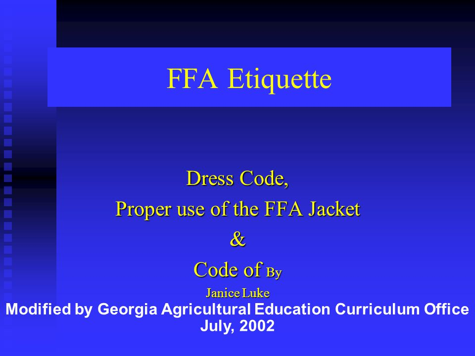 FFA Etiquette Dress Code, Proper use of the FFA Jacket & Code of By Janice Luke Modified by Georgia Agricultural Education Curriculum Office July, 200