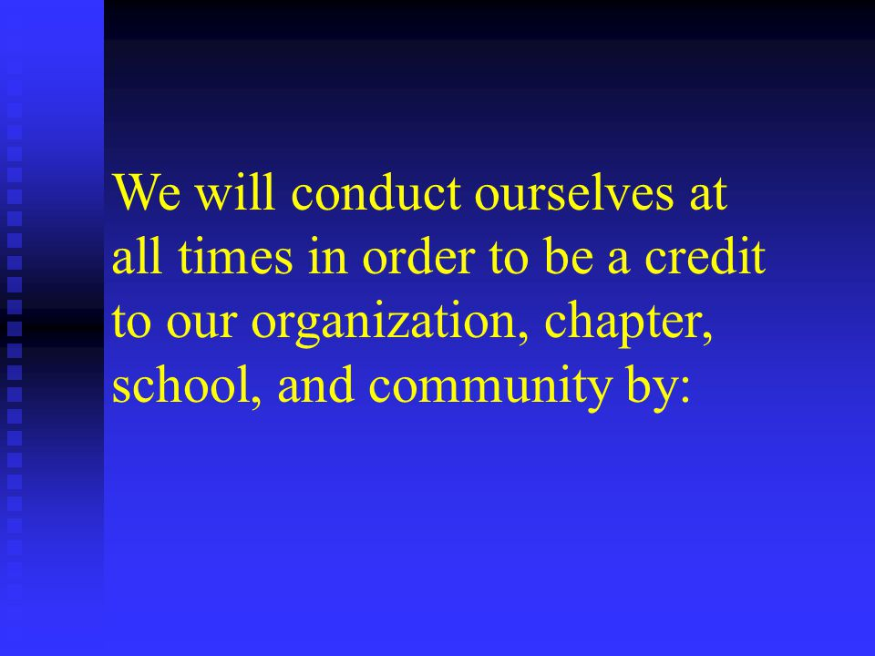 We will conduct ourselves at all times in order to be a credit to our organization, chapter, school, and community by: