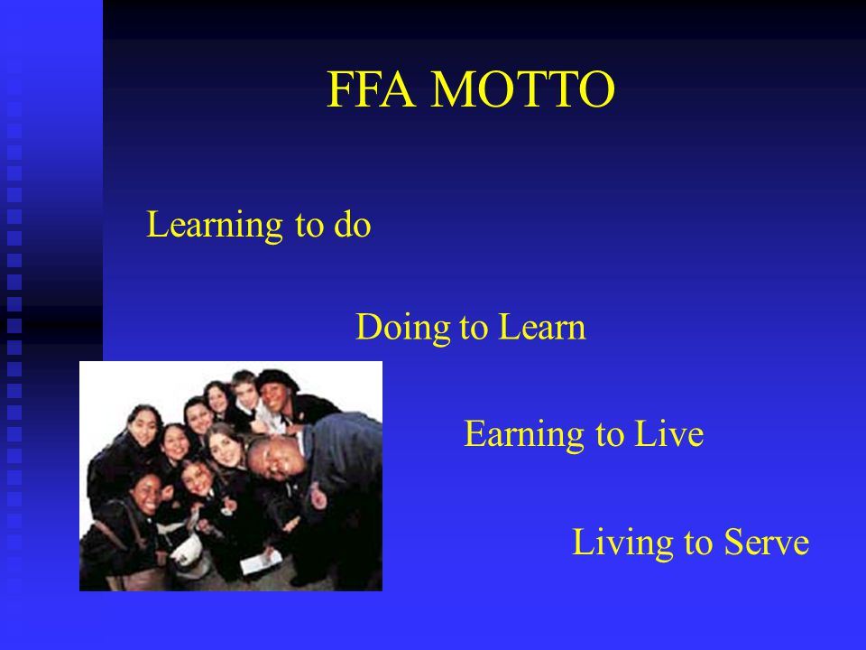 Learning to do Doing to Learn Earning to Live Living to Serve FFA MOTTO