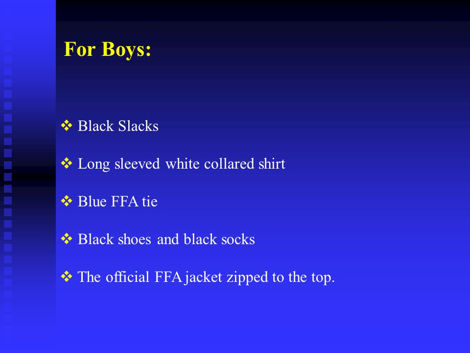  Black Slacks  Long sleeved white collared shirt  Blue FFA tie  Black shoes and black socks  The official FFA jacket zipped to the top. For Boys: