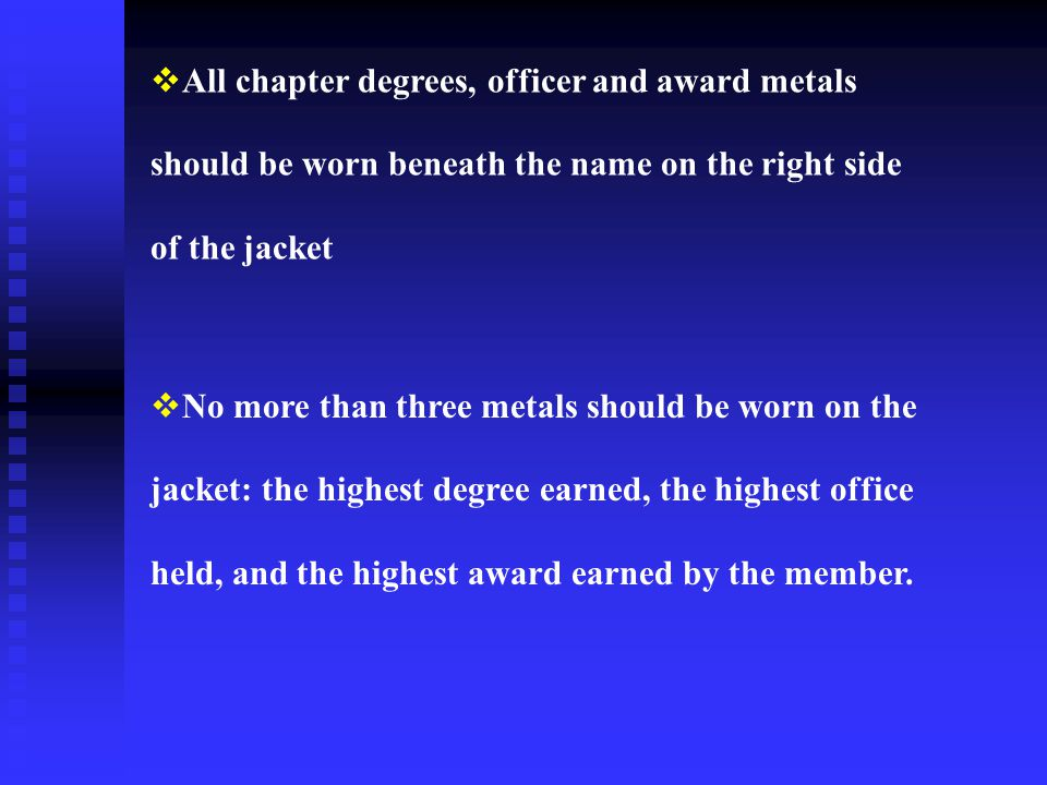  All chapter degrees, officer and award metals should be worn beneath the name on the right side of the jacket  No more than three metals should be