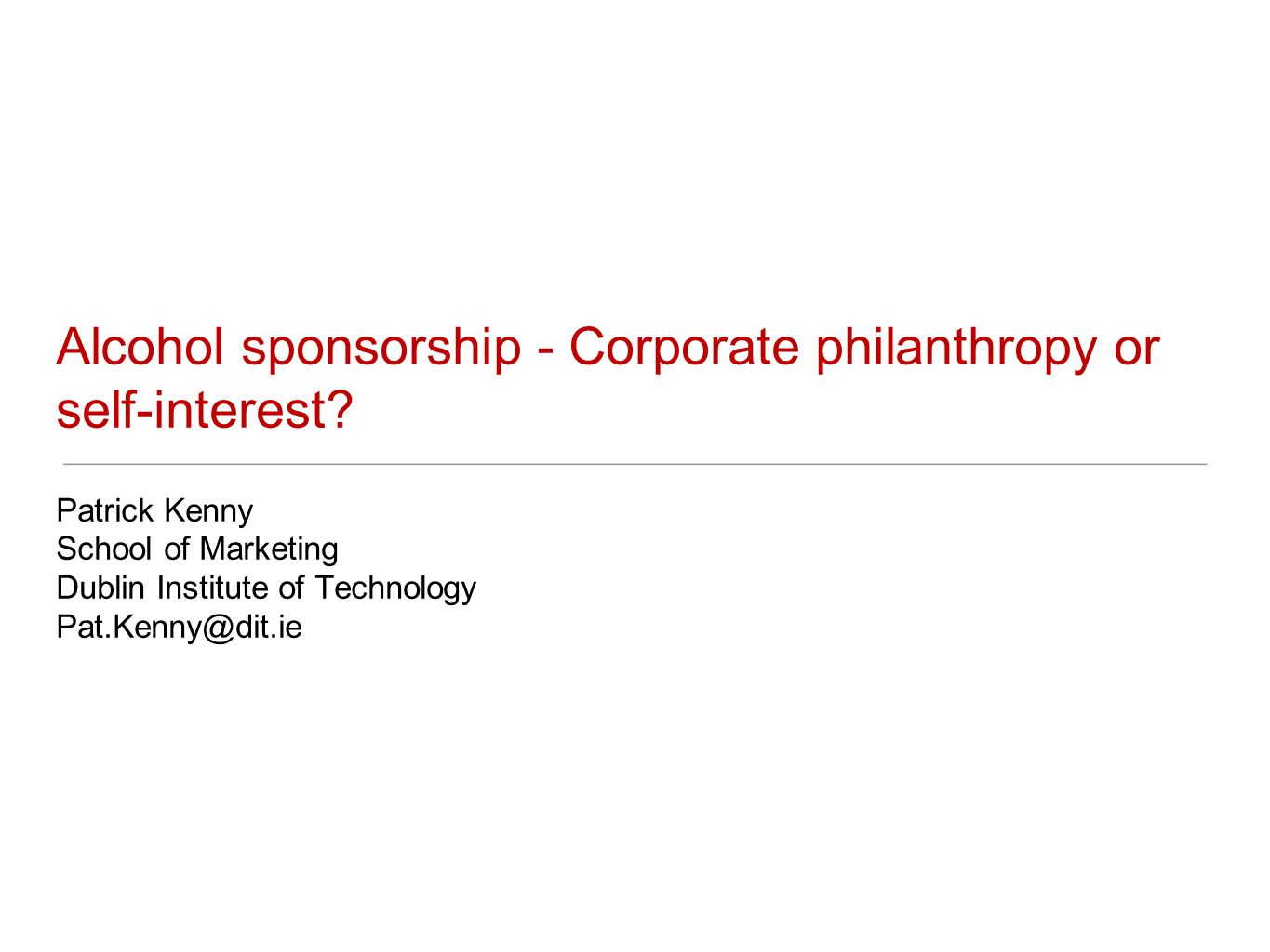 Alcohol sponsorship - Corporate philanthropy or self-interest? Patrick Kenny School of Marketing Dublin Institute of Technology Pat.Kenny@dit.ie