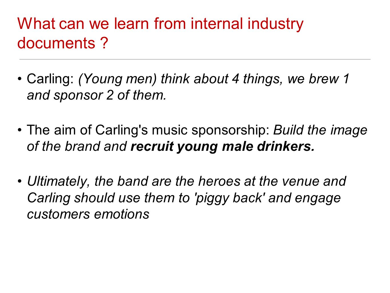 What can we learn from internal industry documents ? Carling: (Young men) think about 4 things, we brew 1 and sponsor 2 of them. The aim of Carling's