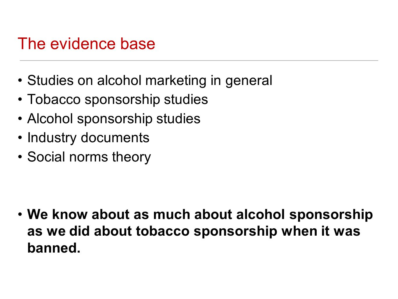 The evidence base Studies on alcohol marketing in general Tobacco sponsorship studies Alcohol sponsorship studies Industry documents Social norms theory We know about as much about alcohol sponsorship as we did about tobacco sponsorship when it was banned.