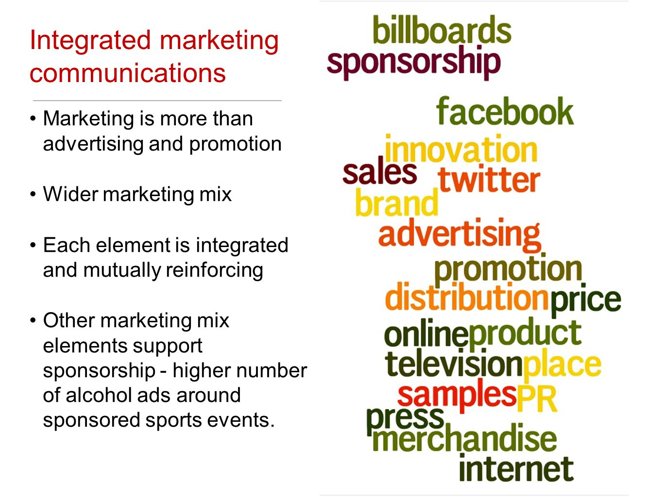 Integrated marketing communications Marketing is more than advertising and promotion Wider marketing mix Each element is integrated and mutually reinforcing Other marketing mix elements support sponsorship - higher number of alcohol ads around sponsored sports events.
