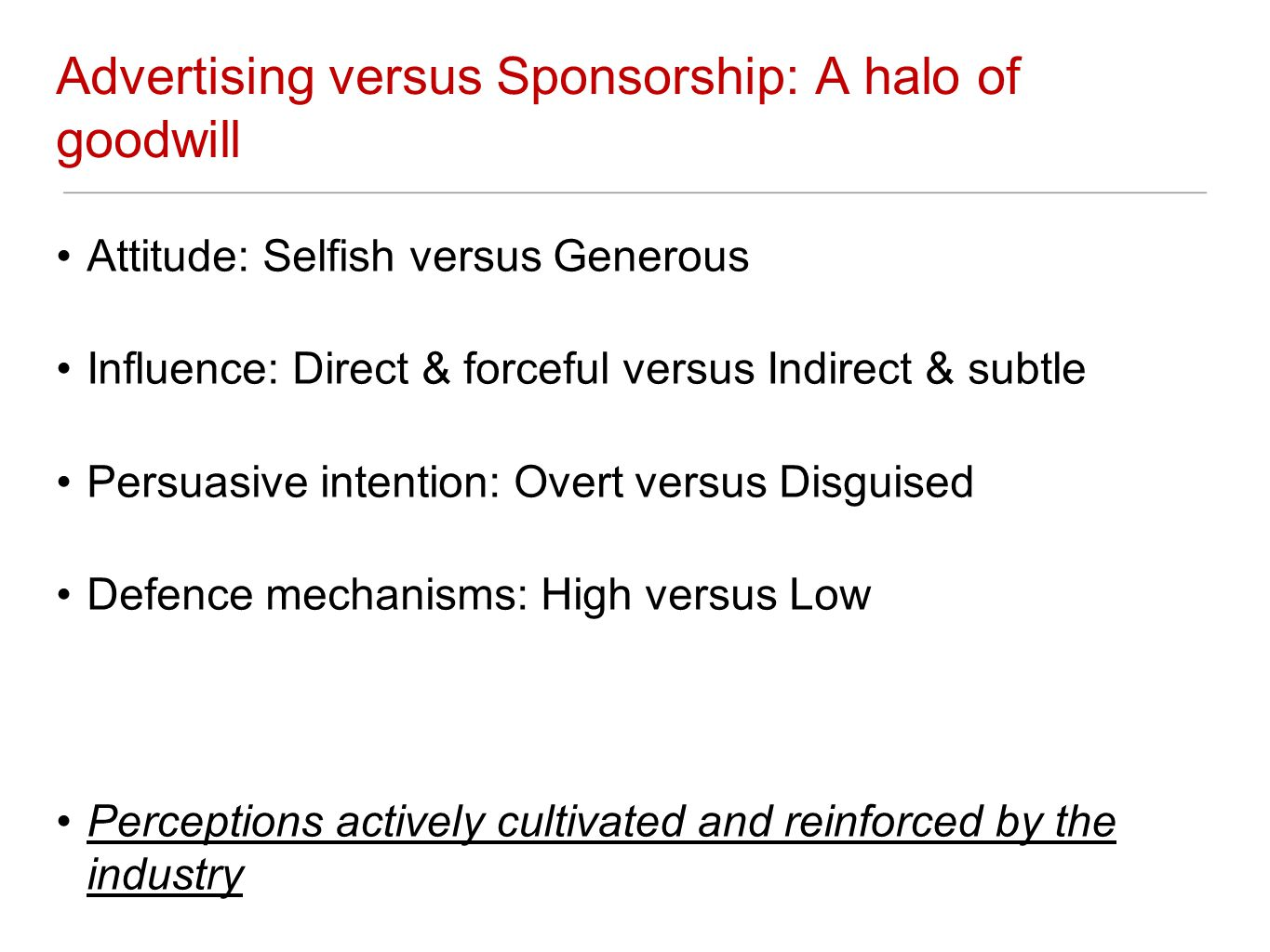 Advertising versus Sponsorship: A halo of goodwill Attitude: Selfish versus Generous Influence: Direct & forceful versus Indirect & subtle Persuasive intention: Overt versus Disguised Defence mechanisms: High versus Low Perceptions actively cultivated and reinforced by the industry
