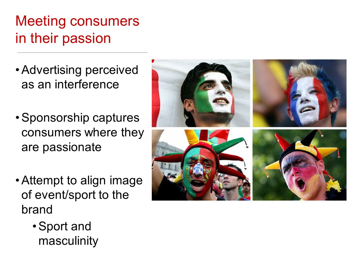 Meeting consumers in their passion Advertising perceived as an interference Sponsorship captures consumers where they are passionate Attempt to align image of event/sport to the brand Sport and masculinity