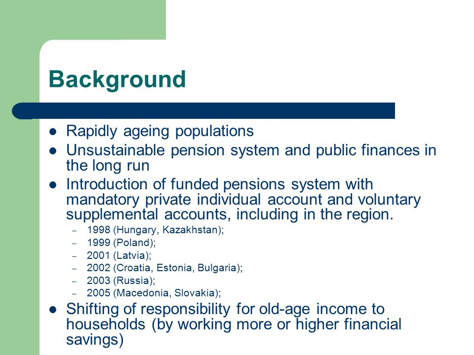 Background Rapidly ageing populations Unsustainable pension system and public finances in the long run Introduction of funded pensions system with mandatory private individual account and voluntary supplemental accounts, including in the region.