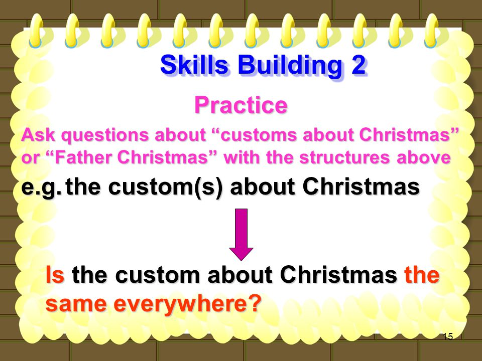 15 Practice Ask questions about customs about Christmas or Father Christmas with the structures above or Father Christmas with the structures above the custom(s) about Christmas Is the custom about Christmas the same everywhere.
