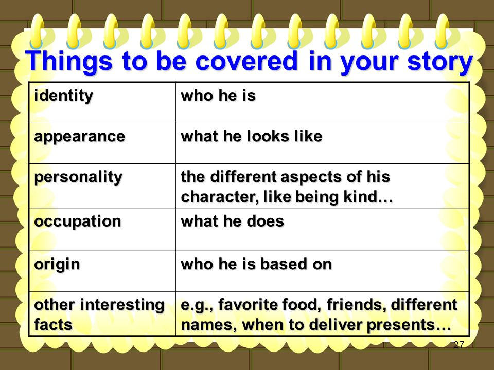 27 Things to be covered in your story identity who he is appearance what he looks like personality the different aspects of his character, like being kind… occupation what he does origin who he is based on other interesting facts e.g., favorite food, friends, different names, when to deliver presents…