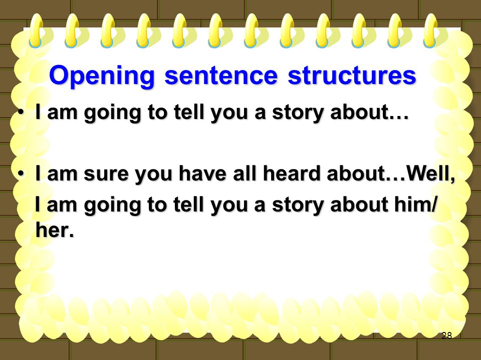 28 Opening sentence structures I am going to tell you a story about…I am going to tell you a story about… I am sure you have all heard about…Well,I am sure you have all heard about…Well, I am going to tell you a story about him/ her.