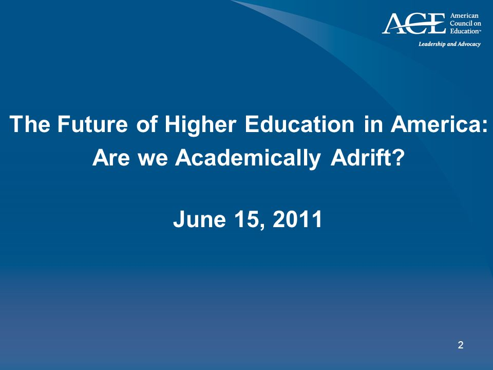 2 The Future of Higher Education in America: Are we Academically Adrift? June 15, 2011