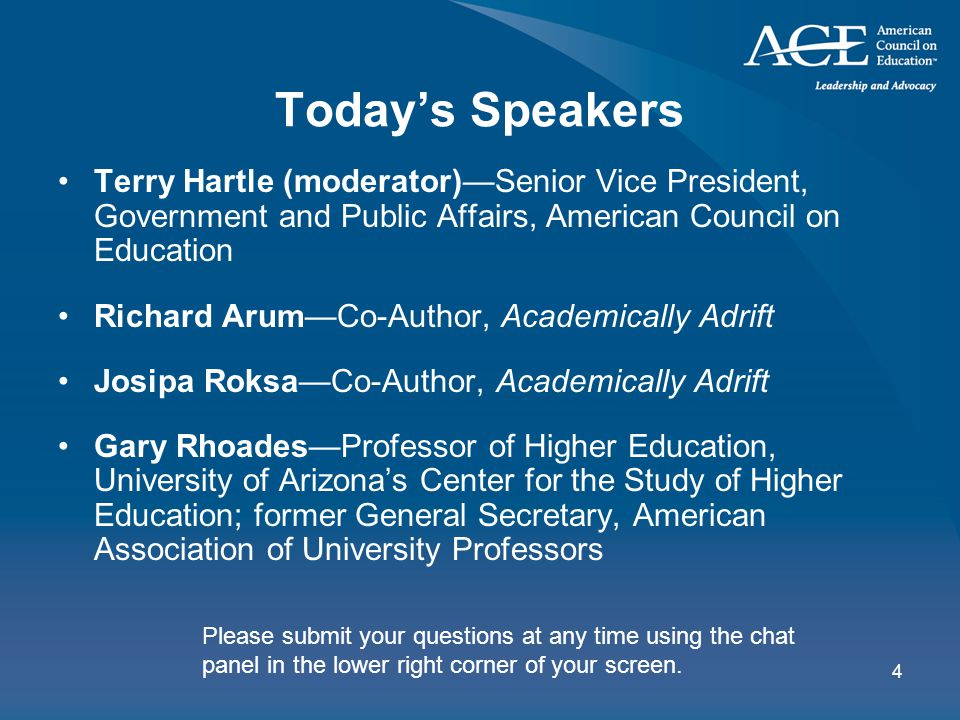 4 Today's Speakers Terry Hartle (moderator)—Senior Vice President, Government and Public Affairs, American Council on Education Richard Arum—Co-Author, Academically Adrift Josipa Roksa—Co-Author, Academically Adrift Gary Rhoades—Professor of Higher Education, University of Arizona's Center for the Study of Higher Education; former General Secretary, American Association of University Professors Please submit your questions at any time using the chat panel in the lower right corner of your screen.