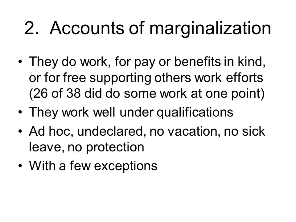 2. Accounts of marginalization They do work, for pay or benefits in kind, or for free supporting others work efforts (26 of 38 did do some work at one