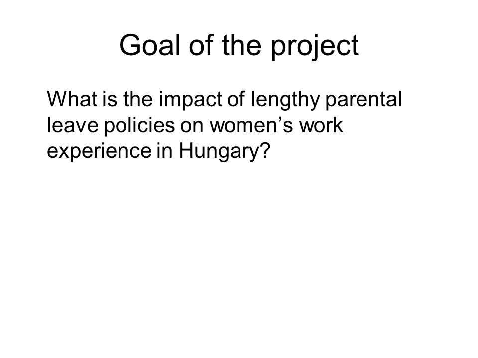 Goal of the project What is the impact of lengthy parental leave policies on women's work experience in Hungary