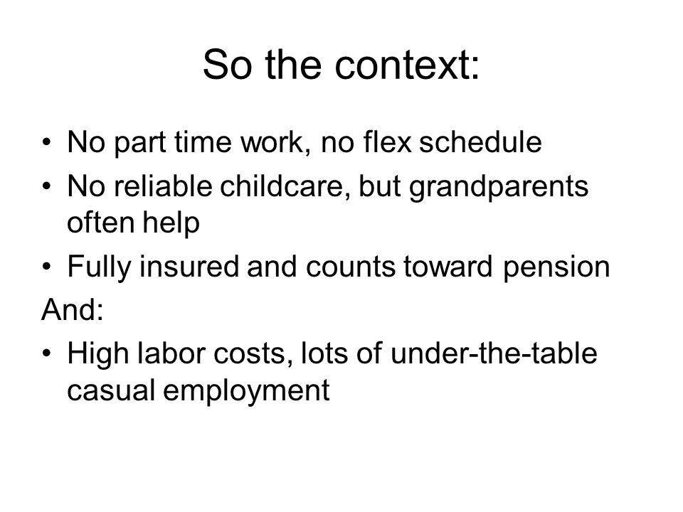 So the context: No part time work, no flex schedule No reliable childcare, but grandparents often help Fully insured and counts toward pension And: High labor costs, lots of under-the-table casual employment