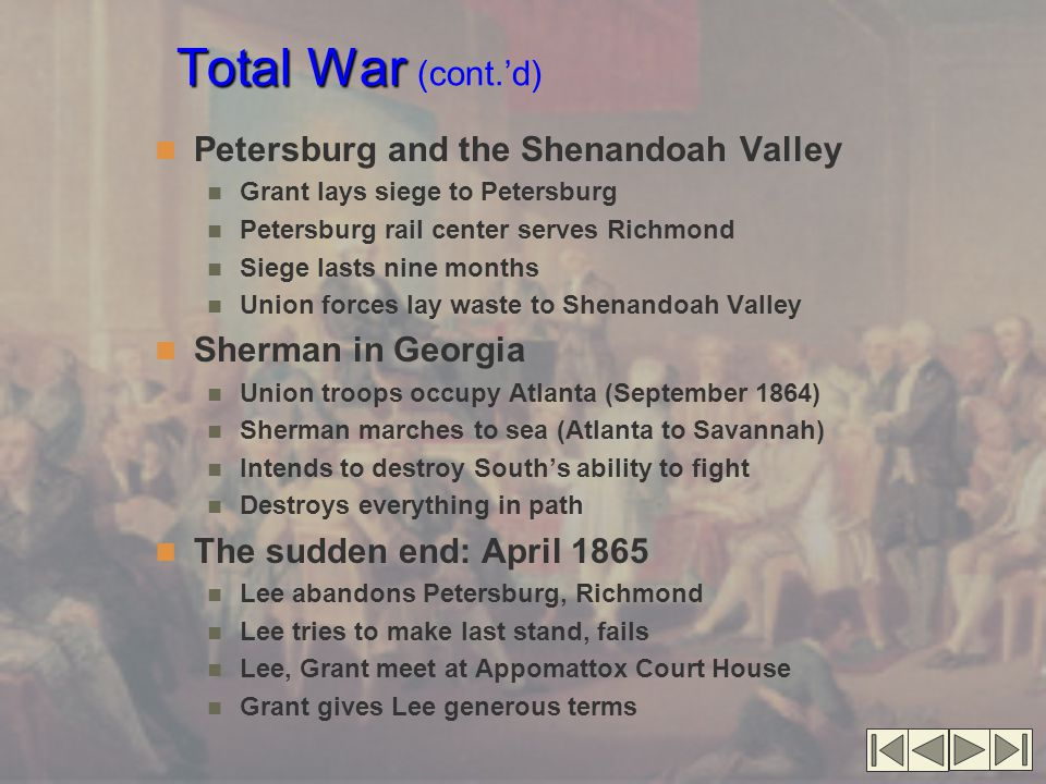 Total War Total War (cont.'d) Petersburg and the Shenandoah Valley Grant lays siege to Petersburg Petersburg rail center serves Richmond Siege lasts nine months Union forces lay waste to Shenandoah Valley Sherman in Georgia Union troops occupy Atlanta (September 1864) Sherman marches to sea (Atlanta to Savannah) Intends to destroy South's ability to fight Destroys everything in path The sudden end: April 1865 Lee abandons Petersburg, Richmond Lee tries to make last stand, fails Lee, Grant meet at Appomattox Court House Grant gives Lee generous terms