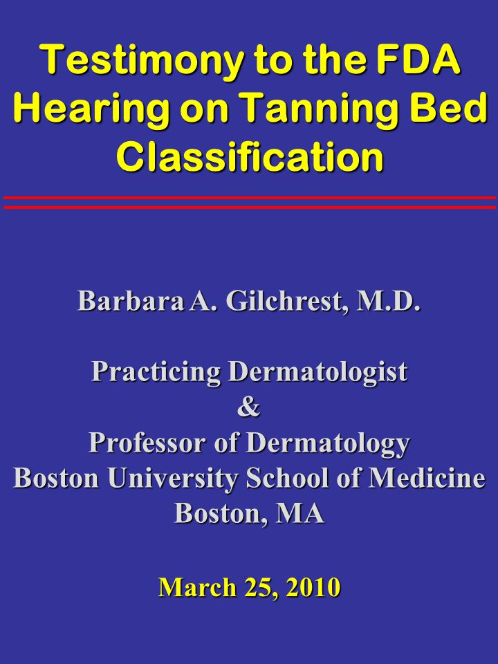 Testimony to the FDA Hearing on Tanning Bed Classification Barbara A. Gilchrest, M.D. Practicing Dermatologist & Professor of Dermatology Boston Unive