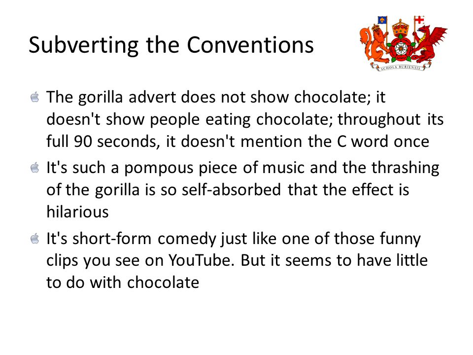 Subverting the Conventions The gorilla advert does not show chocolate; it doesn t show people eating chocolate; throughout its full 90 seconds, it doesn t mention the C word once It s such a pompous piece of music and the thrashing of the gorilla is so self-absorbed that the effect is hilarious It s short-form comedy just like one of those funny clips you see on YouTube.