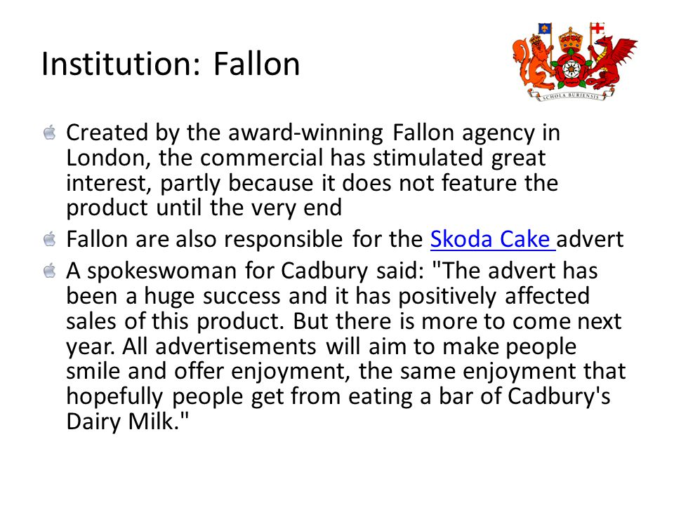 Institution: Fallon Created by the award-winning Fallon agency in London, the commercial has stimulated great interest, partly because it does not feature the product until the very end Fallon are also responsible for the Skoda Cake advertSkoda Cake A spokeswoman for Cadbury said: The advert has been a huge success and it has positively affected sales of this product.