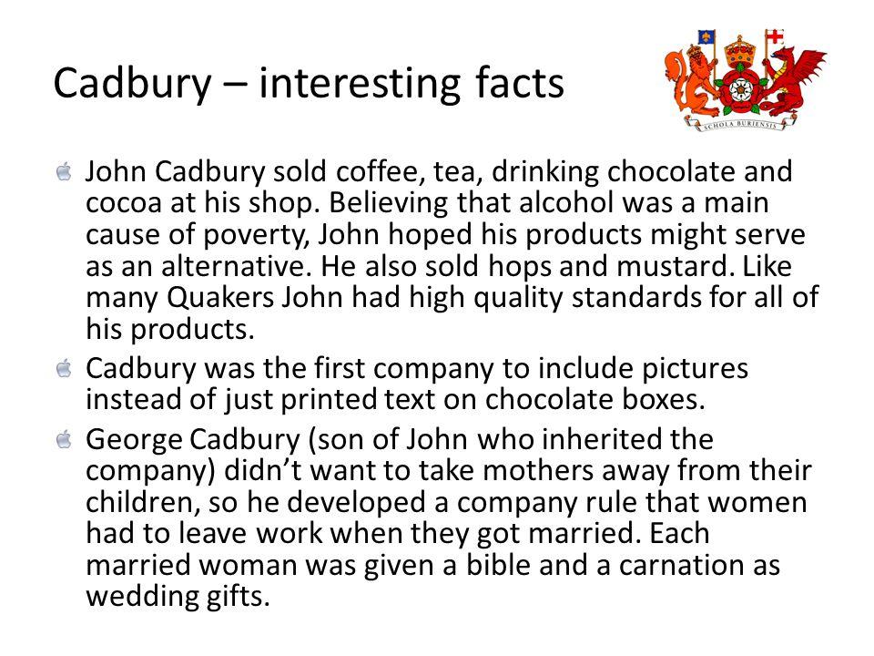 Cadbury – interesting facts John Cadbury sold coffee, tea, drinking chocolate and cocoa at his shop.