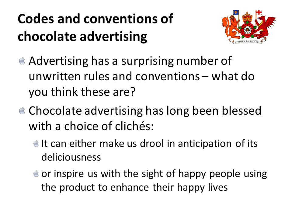 Codes and conventions of chocolate advertising Advertising has a surprising number of unwritten rules and conventions – what do you think these are.