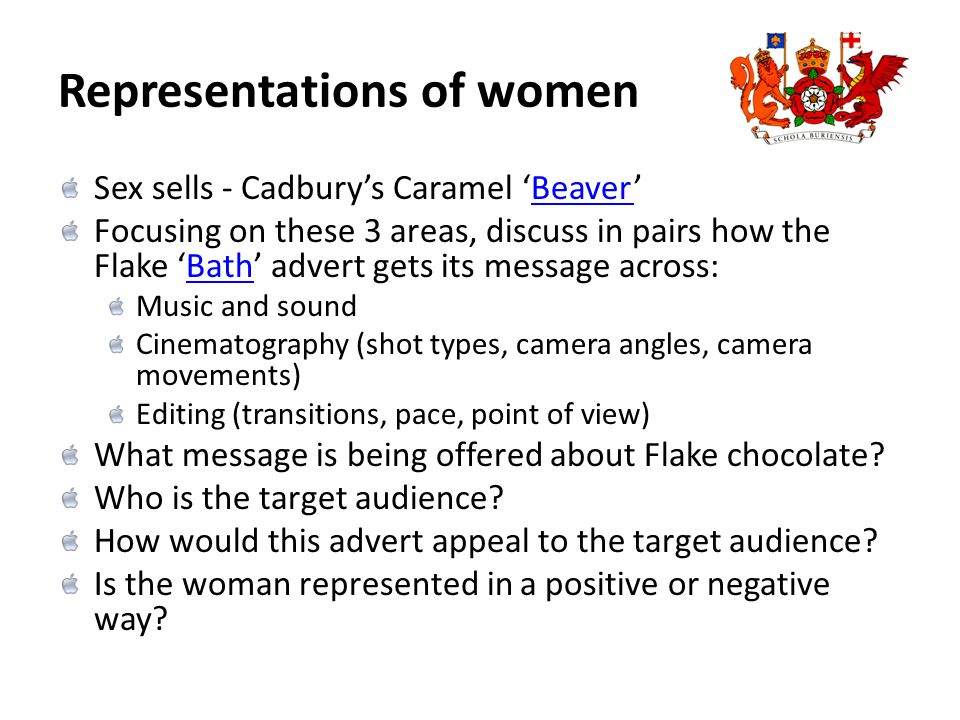 Representations of women Sex sells - Cadbury's Caramel 'Beaver'Beaver Focusing on these 3 areas, discuss in pairs how the Flake 'Bath' advert gets its message across:Bath Music and sound Cinematography (shot types, camera angles, camera movements) Editing (transitions, pace, point of view) What message is being offered about Flake chocolate.