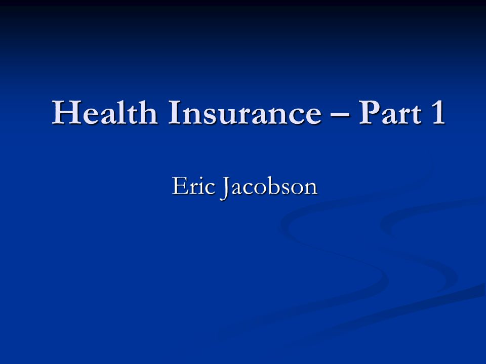 Health Insurance – Part 1 Eric Jacobson