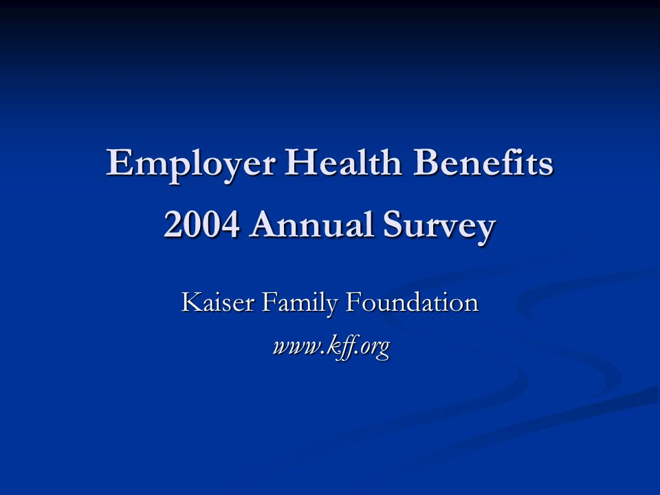 Employer Health Benefits 2004 Annual Survey Kaiser Family Foundation www.kff.org