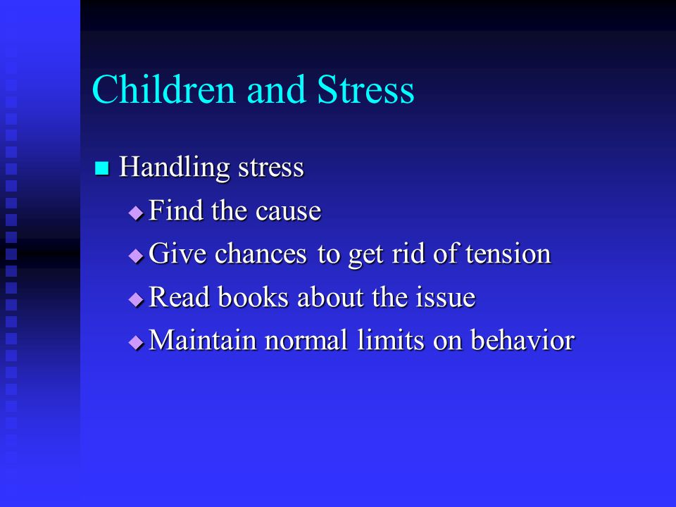 Children and Stress Handling stress Handling stress  Find the cause  Give chances to get rid of tension  Read books about the issue  Maintain norm