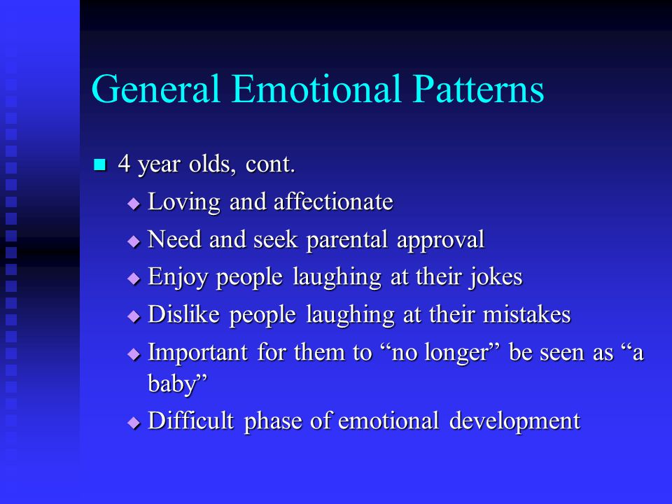 General Emotional Patterns 4 year olds, cont. 4 year olds, cont.  Loving and affectionate  Need and seek parental approval  Enjoy people laughing a