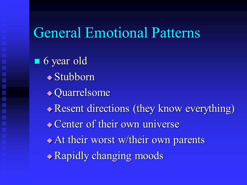 General Emotional Patterns 6 year old 6 year old  Stubborn  Quarrelsome  Resent directions (they know everything)  Center of their own universe 
