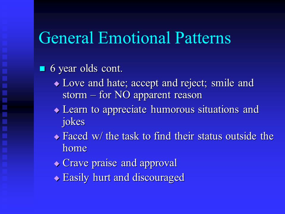 General Emotional Patterns 6 year olds cont. 6 year olds cont.  Love and hate; accept and reject; smile and storm – for NO apparent reason  Learn to