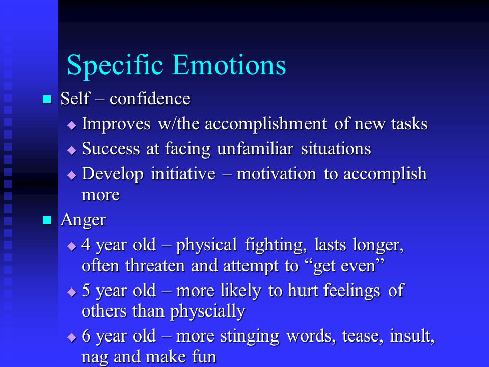 Specific Emotions Fear Fear  They have well developed imaginations  Sensitive and insecure children are more prone to fears  Help overcome fear by:  Accept the fear  Allow expression of fear w/out ridicule  Ability to face the fear by talking or acting out
