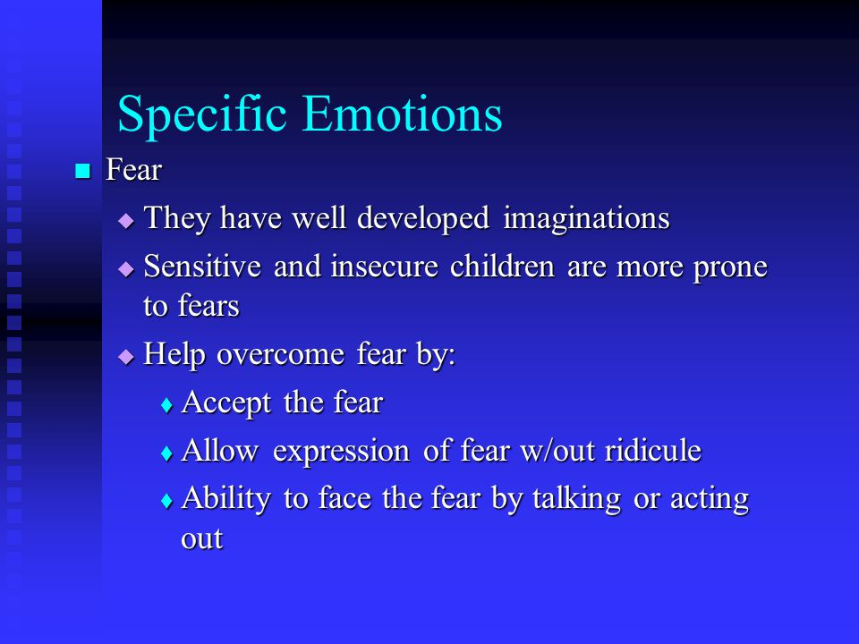 Specific Emotions Fear Fear  They have well developed imaginations  Sensitive and insecure children are more prone to fears  Help overcome fear by:
