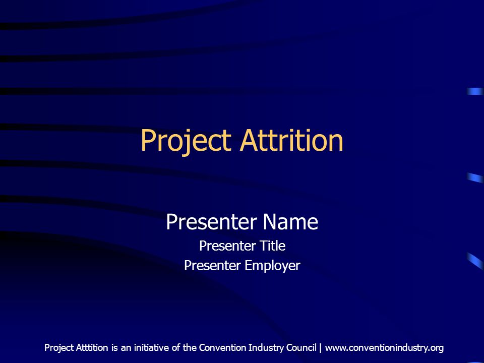 Project Atttition is an initiative of the Convention Industry Council | www.conventionindustry.org Project Attrition Presenter Name Presenter Title Pr