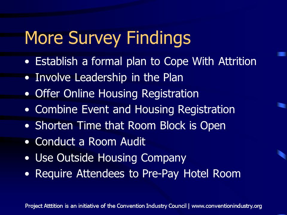 Project Atttition is an initiative of the Convention Industry Council | www.conventionindustry.org More Survey Findings Establish a formal plan to Cope With Attrition Involve Leadership in the Plan Offer Online Housing Registration Combine Event and Housing Registration Shorten Time that Room Block is Open Conduct a Room Audit Use Outside Housing Company Require Attendees to Pre-Pay Hotel Room