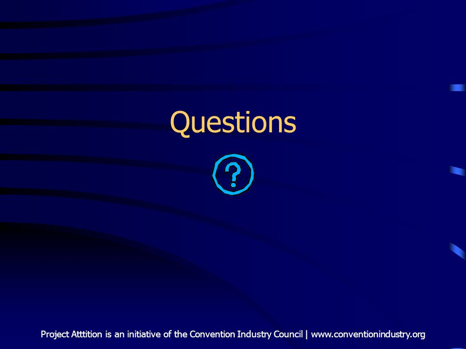 Project Atttition is an initiative of the Convention Industry Council | www.conventionindustry.org Questions