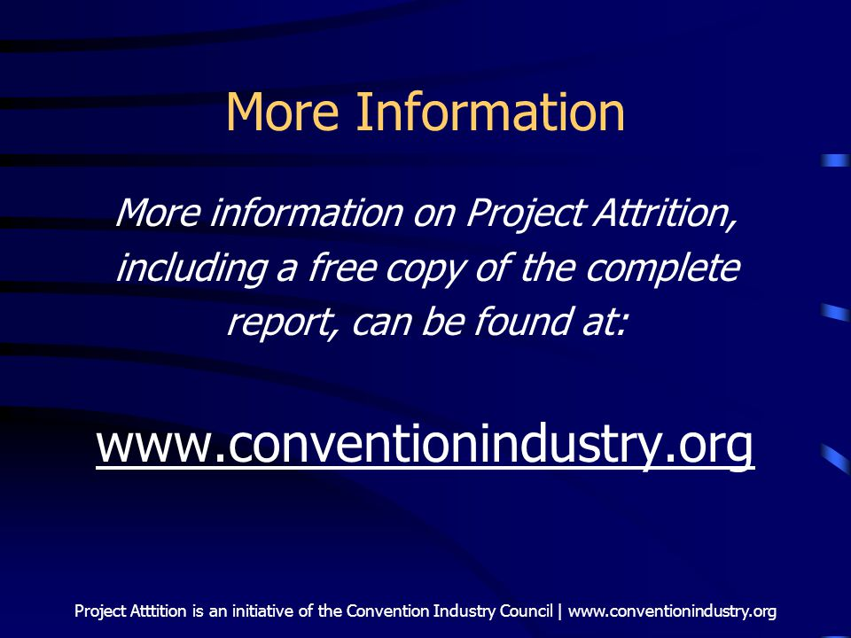 Project Atttition is an initiative of the Convention Industry Council | www.conventionindustry.org More Information More information on Project Attrit