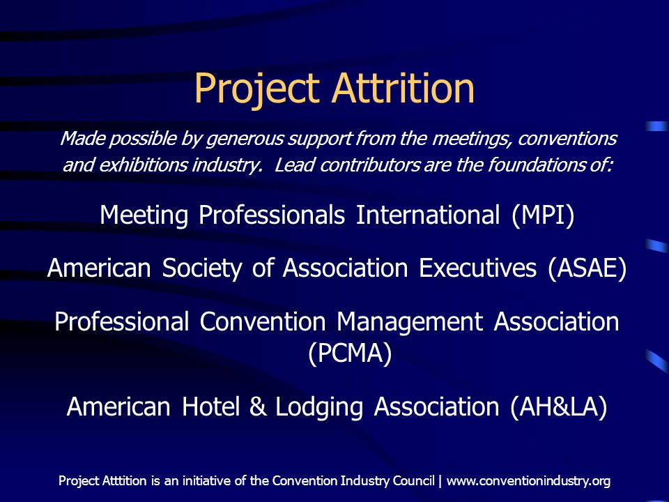 Project Atttition is an initiative of the Convention Industry Council | www.conventionindustry.org Project Attrition Made possible by generous support