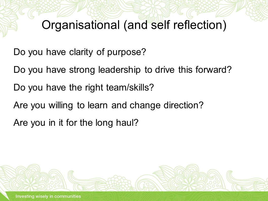 Organisational (and self reflection) Do you have clarity of purpose.