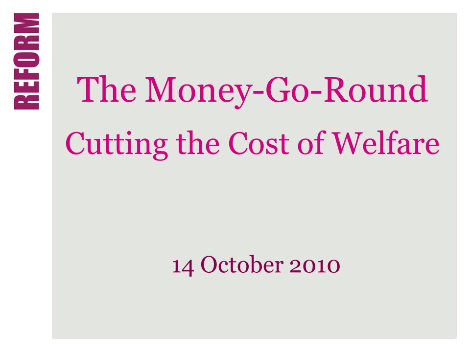 The Money-Go-Round Cutting the Cost of Welfare 14 October 2010