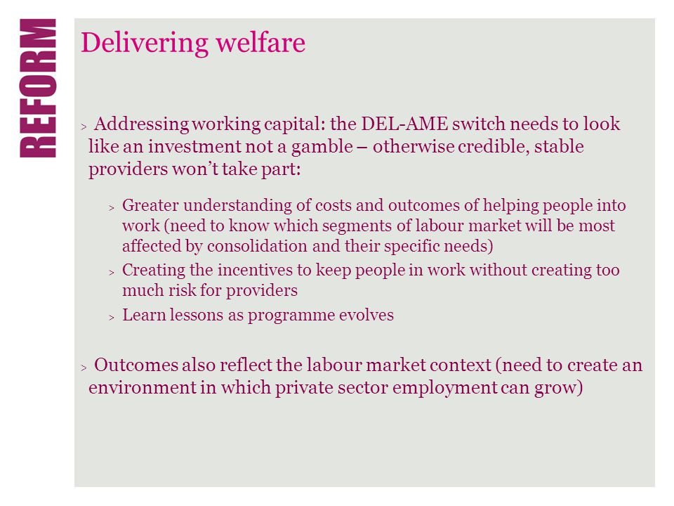 Delivering welfare > Addressing working capital: the DEL-AME switch needs to look like an investment not a gamble – otherwise credible, stable providers won't take part: > Greater understanding of costs and outcomes of helping people into work (need to know which segments of labour market will be most affected by consolidation and their specific needs) > Creating the incentives to keep people in work without creating too much risk for providers > Learn lessons as programme evolves > Outcomes also reflect the labour market context (need to create an environment in which private sector employment can grow)