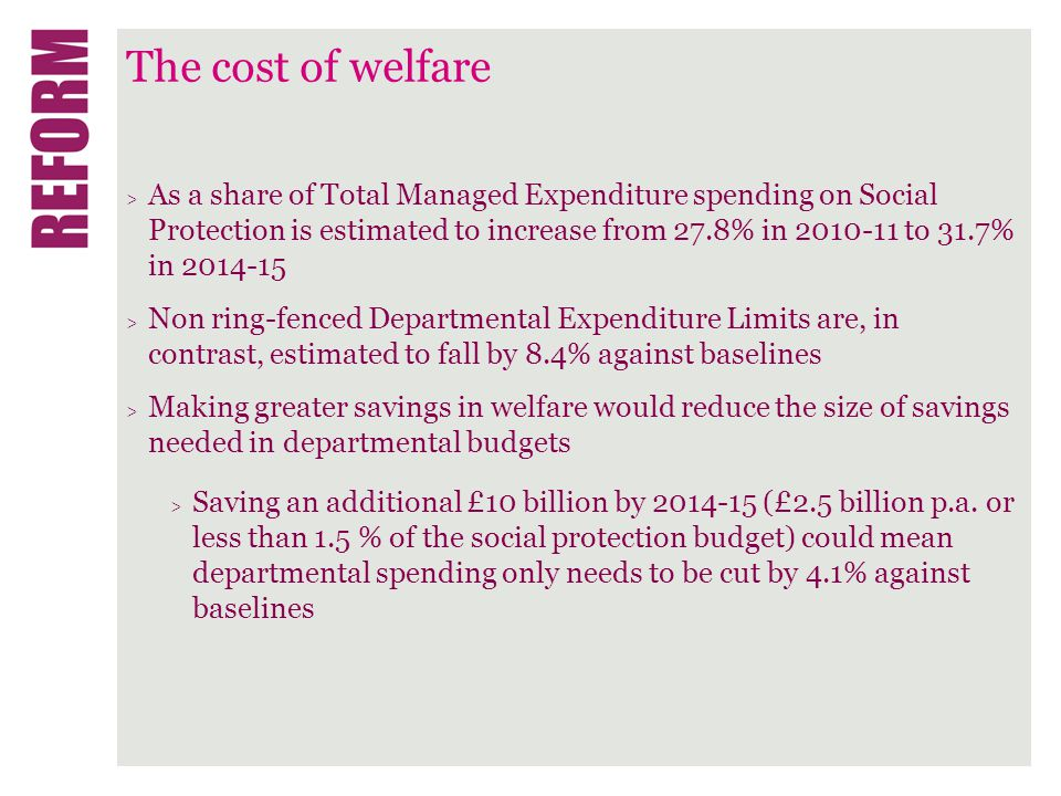 The cost of welfare > As a share of Total Managed Expenditure spending on Social Protection is estimated to increase from 27.8% in 2010-11 to 31.7% in 2014-15 > Non ring-fenced Departmental Expenditure Limits are, in contrast, estimated to fall by 8.4% against baselines > Making greater savings in welfare would reduce the size of savings needed in departmental budgets > Saving an additional £10 billion by 2014-15 (£2.5 billion p.a.