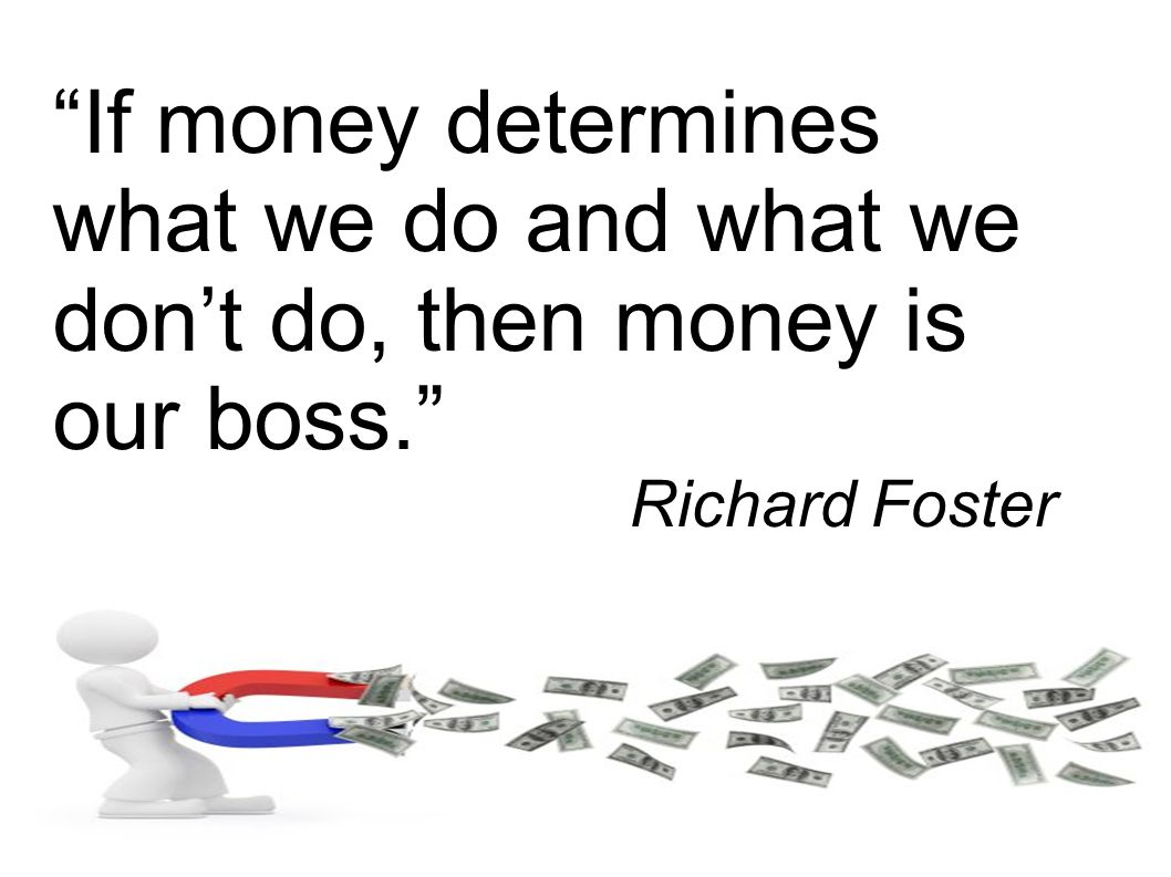 """If money determines what we do and what we don't do, then money is our boss."" Richard Foster"