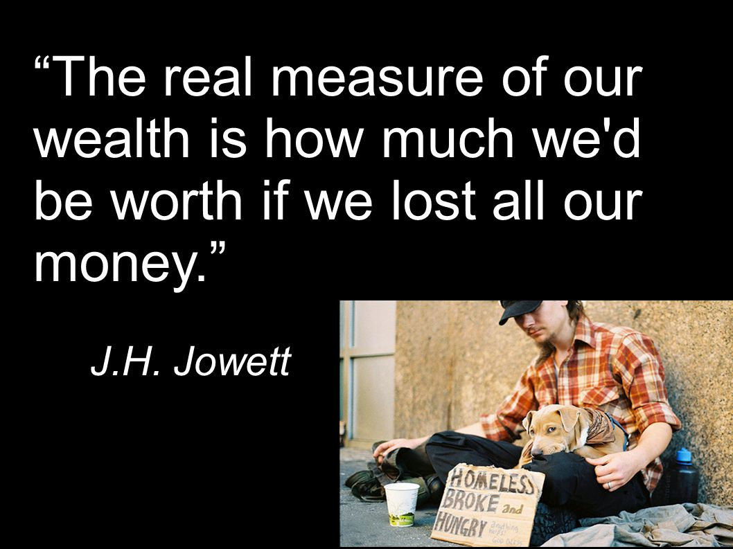"""The real measure of our wealth is how much we'd be worth if we lost all our money."" J.H. Jowett"