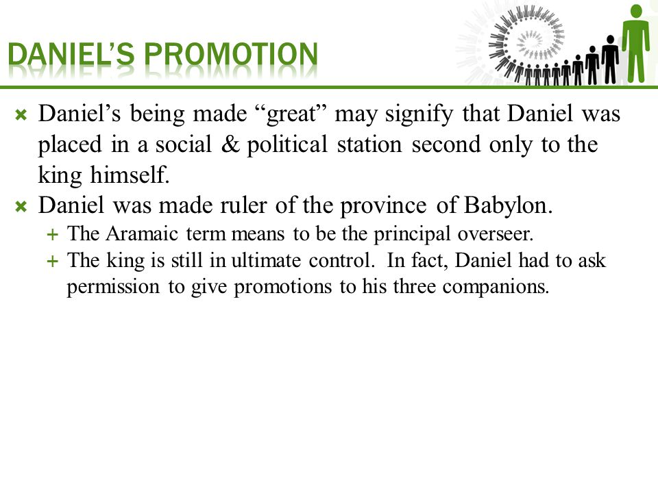  Daniel's being made great may signify that Daniel was placed in a social & political station second only to the king himself.