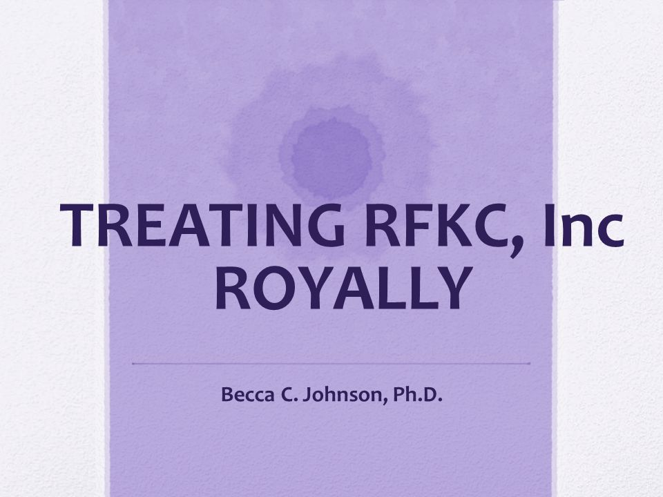 TREATING RFKC, Inc ROYALLY Becca C. Johnson, Ph.D.